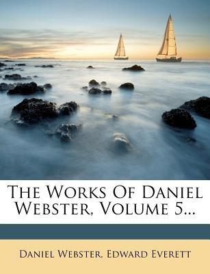 The Works of Daniel Webster, Volume 5... (Paperback): Daniel Webster, Edward Everett