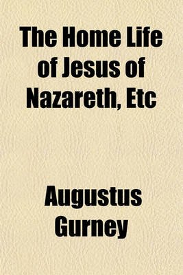 The Home Life of Jesus of Nazareth, Etc (Paperback): Augustus Gurney