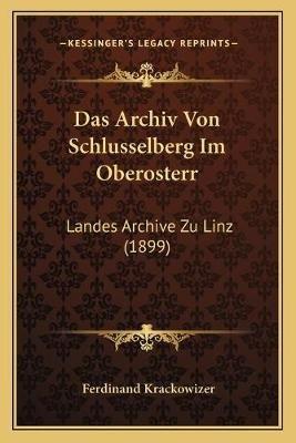 Das Archiv Von Schlusselberg Im Oberosterr - Landes Archive Zu Linz (1899) (German, Paperback): Ferdinand Krackowizer