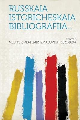 Russkaia Istoricheskaia Bibliografiia... Volume 4 (Russian, Paperback): Mezhov Vladimir Izmalovich 1831-1894