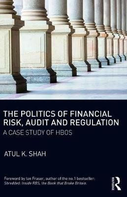 The Politics of Financial Risk, Audit and Regulation - A Case Study of HBOS (Paperback): Atul K Shah