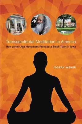 Transcendental Meditation in America - How a New Age Movement Remade a Small Town in Iowa (Paperback): Joseph Weber