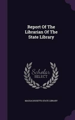 Report of the Librarian of the State Library (Hardcover): Massachusetts State Library