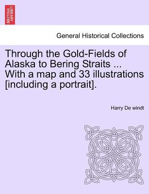 Through the Gold-Fields of Alaska to Bering Straits ... with a Map and 33 Illustrations [Including a Portrait]. (Paperback):...