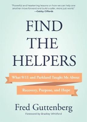 Find the Helpers - What 9/11 and Parkland Taught Me About Recovery, Purpose, and Hope (Hardcover): Fred Guttenberg