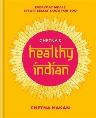 Chetna's Healthy Indian - Everyday family meals effortlessly good for you (Hardcover): Chetna Makan