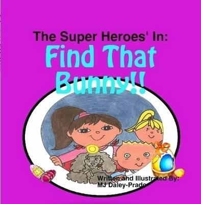 The Super Heroes' In: FIND THAT BUNNY!! (Paperback): M. J. Daley-Prado