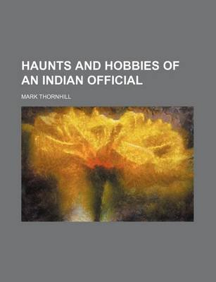Haunts and Hobbies of an Indian Official (Paperback): Mark Thornhill