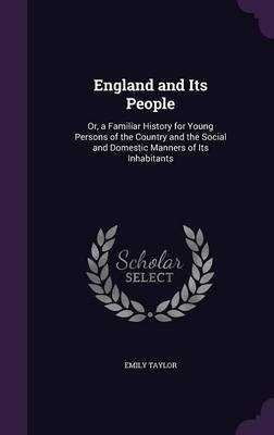 England and Its People - Or, a Familiar History for Young Persons of the Country and the Social and Domestic Manners of Its...