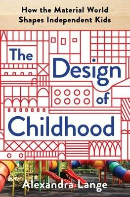 The Design of Childhood - How the Material World Shapes Independent Kids (Hardcover): Alexandra Lange