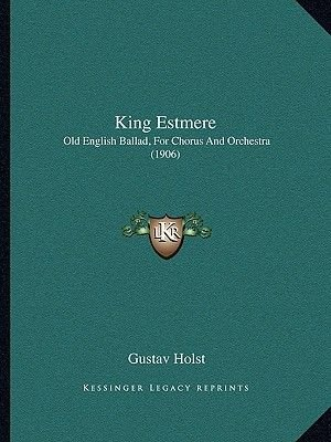King Estmere - Old English Ballad, for Chorus and Orchestra (1906) (Paperback): Gustav Holst
