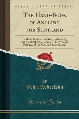 The Hand-Book of Angling for Scotland - And the Border Counties, Embracing the Practical Experience of Thirty Years Fishing,...