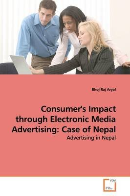 Consumer's Impact Through Electronic Media Advertising - Case of Nepal (Paperback): Bhoj Raj Aryal