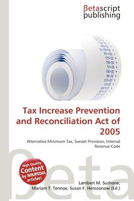 Tax Increase Prevention and Reconciliation Act of 2005 (Paperback): Lambert M. Surhone, Mariam T. Tennoe, Susan F. Henssonow