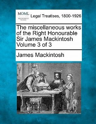 The Miscellaneous Works of the Right Honourable Sir James Mackintosh Volume 3 of 3 (Paperback): James Mackintosh