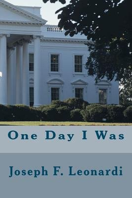 One Day I Was (Paperback): Joseph F. Leonardi, Dr Joseph F. Leonardi D. C.