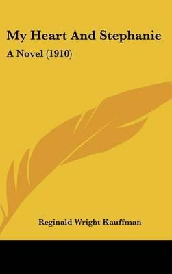 My Heart and Stephanie - A Novel (1910) (Hardcover): Reginald Wright Kauffman