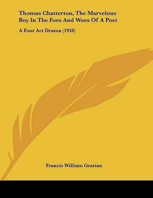 Thomas Chatterton, the Marvelous Boy in the Foes and Woes of a Poet - A Four ACT Drama (1918) (Paperback): Francis William...