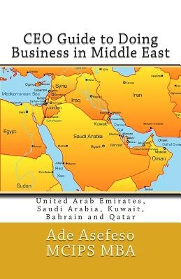 CEO Guide to Doing Business in Middle East - United Arab Emirates, Saudi Arabia, Kuwait, Bahrain and Qatar (Paperback): Ade...