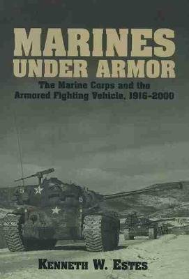 Marines Under Armor - The Marine Corps and the Armored Fighting Vehicle, 1916-2000 (Paperback): Kenneth W. Estes