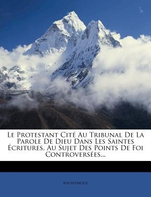 Le Protestant Cit Au Tribunal de La Parole de Dieu Dans Les Saintes Critures, Au Sujet Des Points de Foi Controvers Es......
