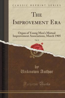 The Improvement Era, Vol. 8 - Organ of Young Men's Mutual Improvement Associations, March 1905 (Classic Reprint)...