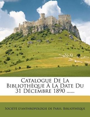 Catalogue de La Bibliotheque a la Date Du 31 Decembre 1890 ...... (English, French, Paperback): Societe D'Anthropologie De...