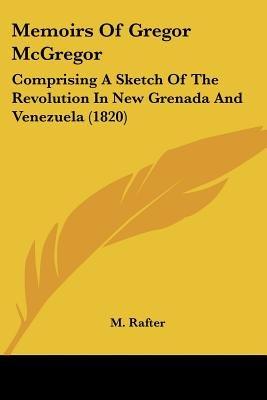 Memoirs Of Gregor McGregor - Comprising A Sketch Of The Revolution In New Grenada And Venezuela (1820) (Paperback): M. Rafter