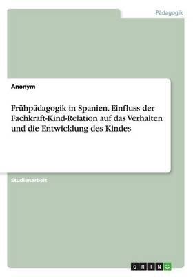 Fruhpadagogik in Spanien. Einfluss Der Fachkraft-Kind-Relation Auf Das Verhalten Und Die Entwicklung Des Kindes (German,...