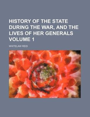 History of the State During the War, and the Lives of Her Generals Volume 1 (Paperback): Whitelaw Reid