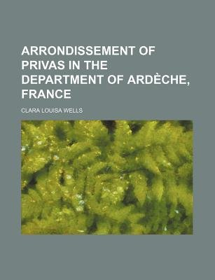 Arrondissement of Privas in the Department of Ardeche, France (Paperback): Clara Louisa Wells