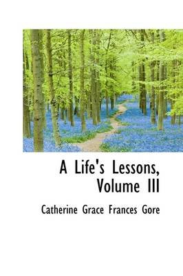 A Life's Lessons, Volume III (Hardcover): Catherine Grace Frances Gore