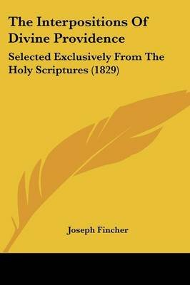 The Interpositions of Divine Providence - Selected Exclusively from the Holy Scriptures (1829) (Paperback): Joseph Fincher