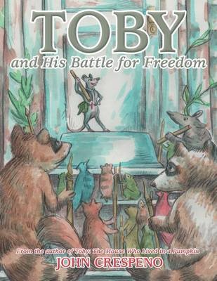 Toby and His Battle for Freedom - From the Author of Toby: The Mouse Who Lived in a Pumpkin (Paperback): John Crespeno