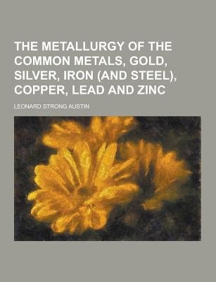 The Metallurgy of the Common Metals, Gold, Silver, Iron (and Steel), Copper, Lead and Zinc (Paperback): Leonard Strong Austin