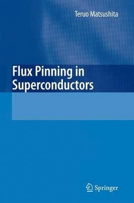 Flux Pinning in Superconductors (Paperback, Softcover reprint of hardcover 1st ed. 2007): Teruo Matsushita
