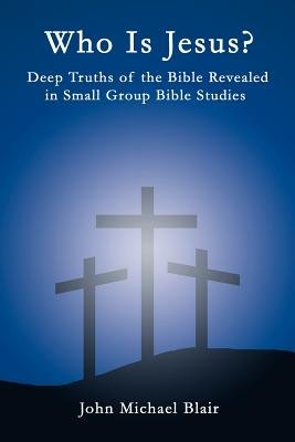 Who is Jesus? - Deep Truths of the Bible Revealed in Small Group Bible Studies (Paperback): John Michael Blair