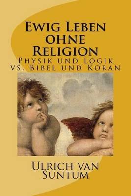 Ewig Leben Ohne Religion - Physik Und Logik vs. Bibel Und Koran (German, Paperback): Ulrich Van Suntum