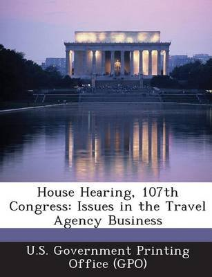 House Hearing, 107th Congress - Issues in the Travel Agency Business (Paperback): U. S. Government Printing Office (Gpo)