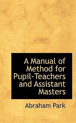 A Manual of Method for Pupil-Teachers and Assistant Masters (Paperback): Abraham Park