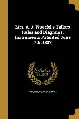 Mrs. A. J. Wuerfel's Tailors Rules and Diagrams. Instruments Patented June 7th, 1887 (Paperback): Augusta J Mrs Wuerfel