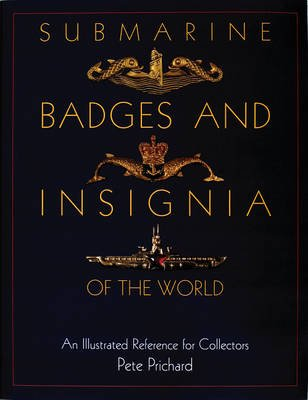 Submarine Badges and Insignia of the World - An Illustrated Reference for Collectors (Hardcover): Pete Prichard
