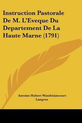 Instruction Pastorale de M. L'Eveque Du Departement de La Haute Marne (1791) (English, French, Paperback): Antoine Hubert...