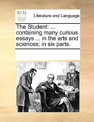The Student - Containing Many Curious Essays ... in the Arts and Sciences; In Six Parts. (Paperback): Multiple Contributors