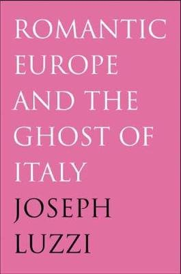 Romantic Europe and the Ghost of Italy (Hardcover): Joseph Luzzi