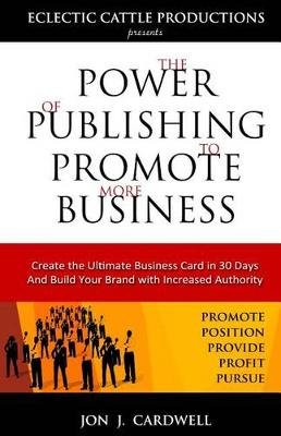 The Power of Publishing to Promote More Business - Create the Ultimate Business Card in 30 Days and Build Your Brand with...