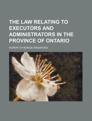 The Law Relating to Executors and Administrators in the Province of Ontario (Paperback): Rupert Etherege Kingsford