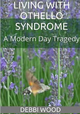 Living with Othello Syndrome: A Modern Day Tragedy (Paperback): Debbi Wood