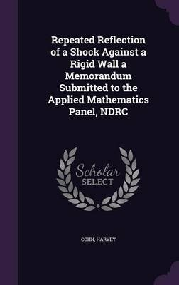 Repeated Reflection of a Shock Against a Rigid Wall a Memorandum Submitted to the Applied Mathematics Panel, Ndrc (Hardcover):...