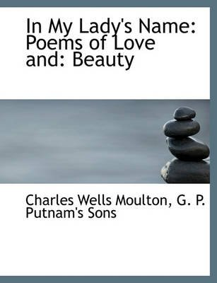 In My Lady's Name - Poems of Love And: Beauty (Paperback): Charles Wells Moulton